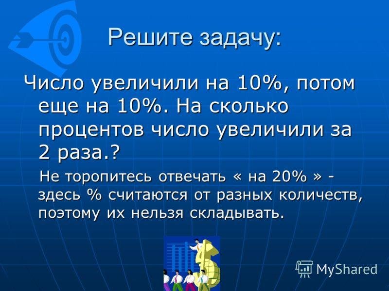 Решите задачу: Число увеличили на 10%, потом еще на 10%. На сколько процентов число увеличили за 2 раза.? Не торопитесь отвечать « на 20% » - здесь % считаются от разных количеств, поэтому их нельзя складывать. Не торопитесь отвечать « на 20% » - зде