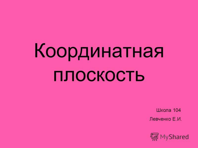 Координатная плоскость Школа 104 Левченко Е.И.