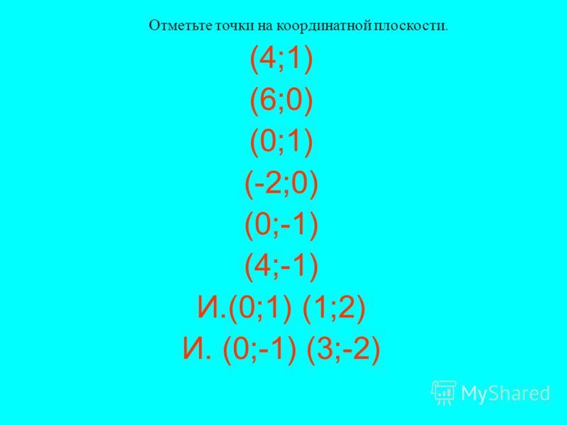(4;1) (6;0) (0;1) (-2;0) (0;-1) (4;-1) И.(0;1) (1;2) И. (0;-1) (3;-2) Отметьте точки на координатной плоскости.