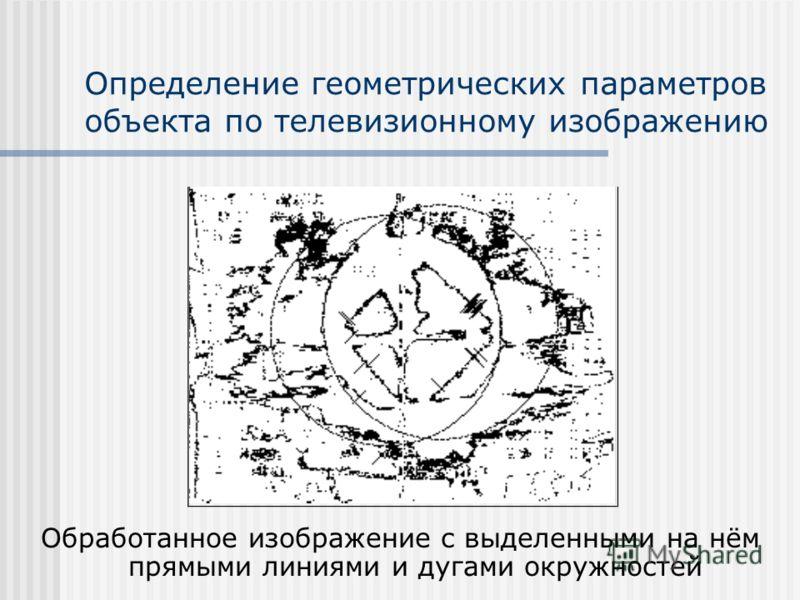 Определение геометрических параметров объекта по телевизионному изображению Обработанное изображение с выделенными на нём прямыми линиями и дугами окружностей