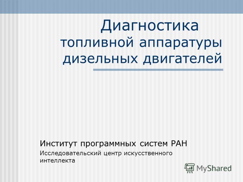 Диагностика топливной аппаратуры дизельных двигателей Институт программных систем РАН Исследовательский центр искусственного интеллекта