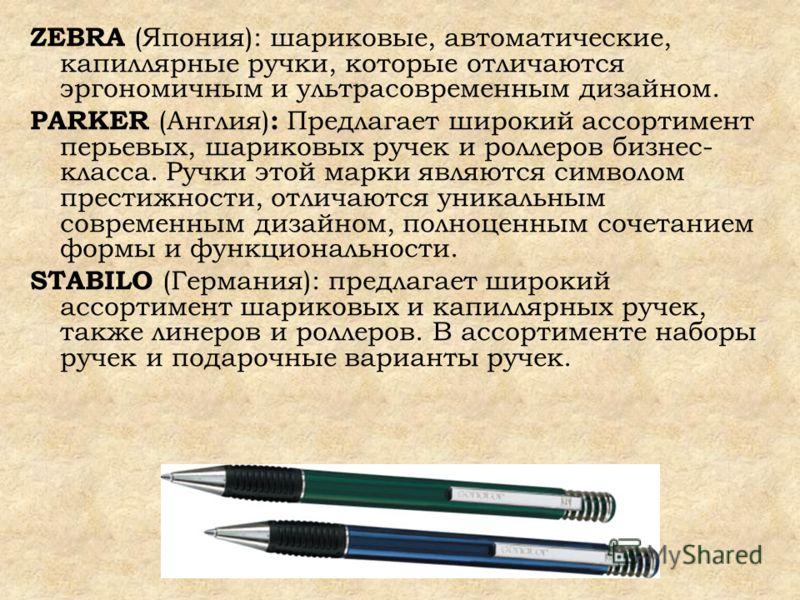 ZEBRA (Япония): шариковые, автоматические, капиллярные ручки, которые отличаются эргономичным и ультрасовременным дизайном. PARKER (Англия) : Предлагает широкий ассортимент перьевых, шариковых ручек и роллеров бизнес- класса. Ручки этой марки являютс