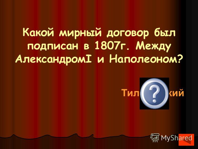 Какой мирный договор был подписан в 1807г. Между АлександромI и Наполеоном? Тильзитский