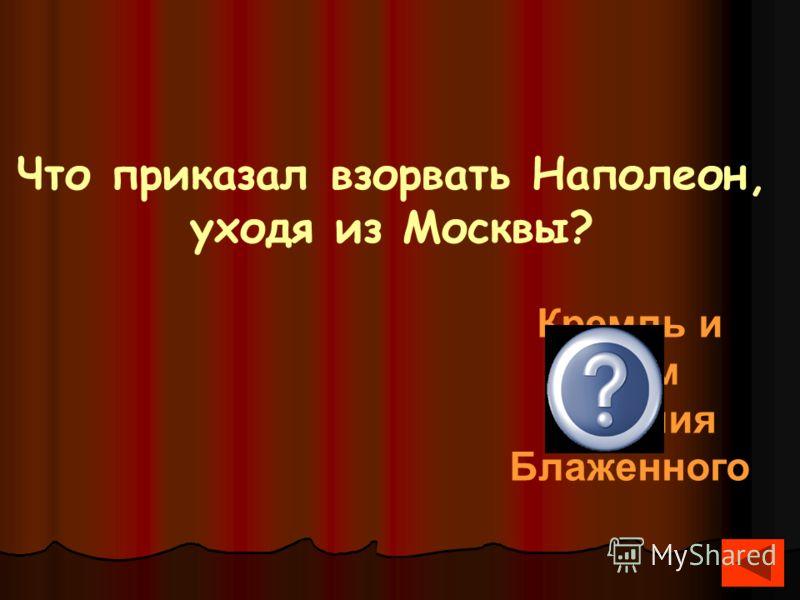 Что приказал взорвать Наполеон, уходя из Москвы? Кремль и храм Василия Блаженного