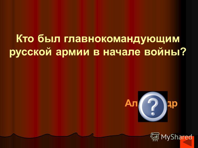 Кто был главнокомандующим русской армии в начале войны? Александр 1
