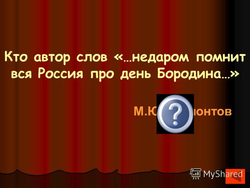 Кто автор слов «…недаром помнит вся Россия про день Бородина…» М.Ю.Лермонтов