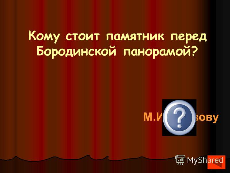 Кому стоит памятник перед Бородинской панорамой? М.И.Кутузову
