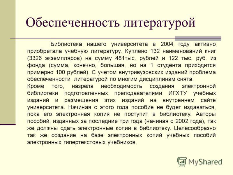 Обеспеченность литературой Библиотека нашего университета в 2004 году активно приобретала учебную литературу. Куплено 132 наименований книг (3326 экземпляров) на сумму 481тыс. рублей и 122 тыс. руб. из фонда (сумма, конечно, большая, но на 1 студента