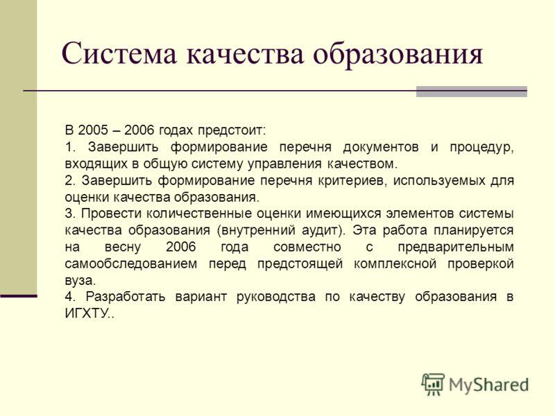 Система качества образования В 2005 – 2006 годах предстоит: 1. Завершить формирование перечня документов и процедур, входящих в общую систему управления качеством. 2. Завершить формирование перечня критериев, используемых для оценки качества образова