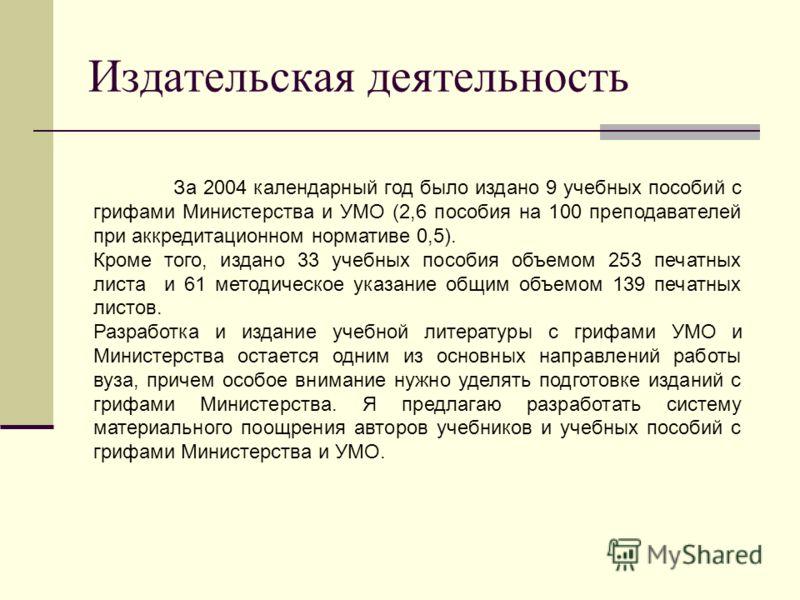 Издательская деятельность За 2004 календарный год было издано 9 учебных пособий с грифами Министерства и УМО (2,6 пособия на 100 преподавателей при аккредитационном нормативе 0,5). Кроме того, издано 33 учебных пособия объемом 253 печатных листа и 61
