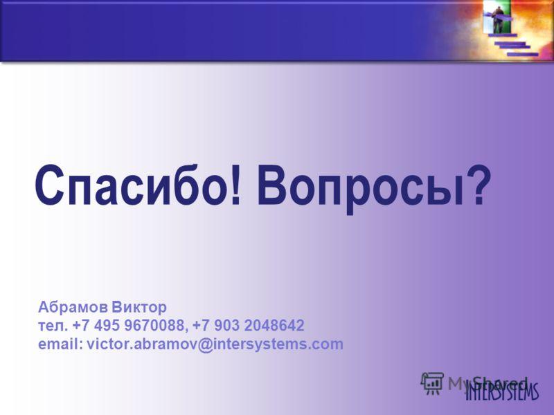 Спасибо! Вопросы? Абрамов Виктор тел. +7 495 9670088, +7 903 2048642 email: victor.abramov@intersystems.com