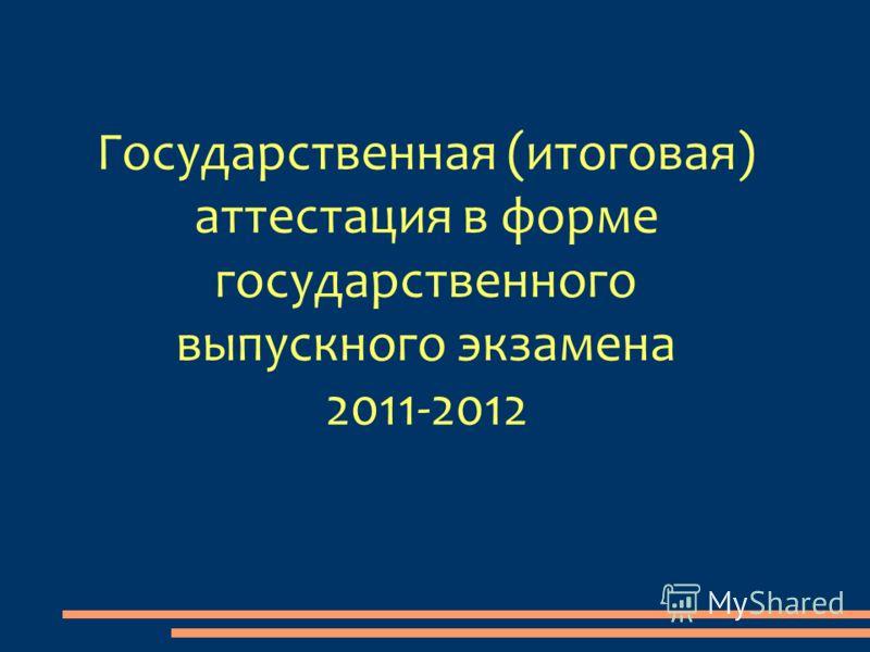 Государственная (итоговая) аттестация в форме государственного выпускного экзамена 2011-2012