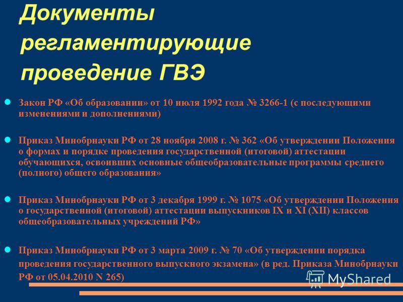 Документы регламентирующие проведение ГВЭ Закон РФ «Об образовании» от 10 июля 1992 года 3266-1 (с последующими изменениями и дополнениями) Приказ Минобрнауки РФ от 28 ноября 2008 г. 362 «Об утверждении Положения о формах и порядке проведения государ