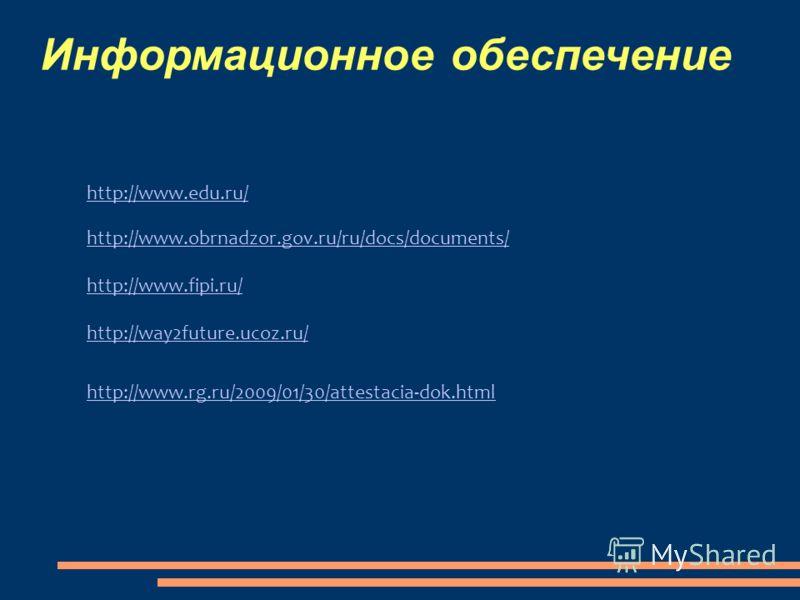 Информационное обеспечение http://www.edu.ru/ http://www.obrnadzor.gov.ru/ru/docs/documents/ http://www.fipi.ru/ http://way2future.ucoz.ru/ http://www.rg.ru/2009/01/30/attestacia-dok.html