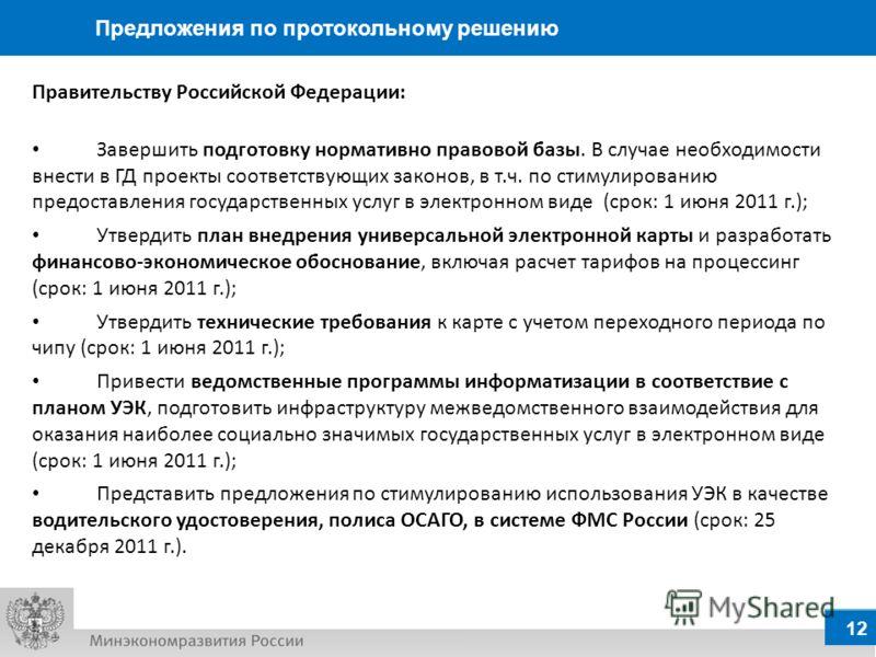 Предложения по протокольному решению 12 Правительству Российской Федерации: Завершить подготовку нормативно правовой базы. В случае необходимости внести в ГД проекты соответствующих законов, в т.ч. по стимулированию предоставления государственных усл