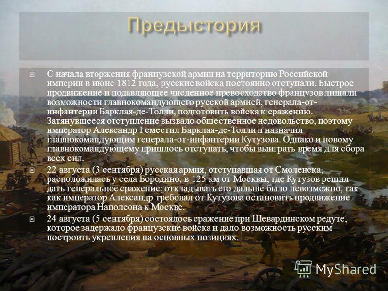 С начала вторжения французской армии на территорию Российской империи в июне 1812 года, русские войска постоянно отступали. Быстрое продвижение и подавляющее численное превосходство французов лишали возможности главнокомандующего русской армией, гене