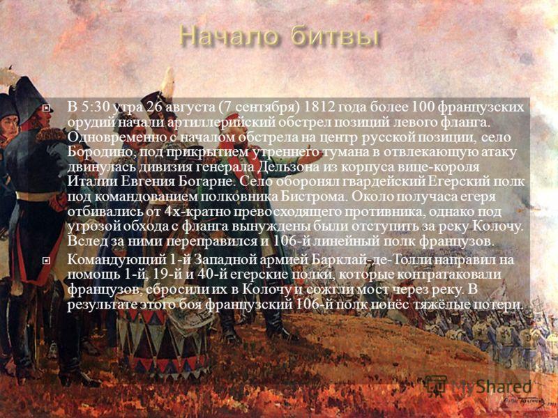 В 5:30 утра 26 августа (7 сентября ) 1812 года более 100 французских орудий начали артиллерийский обстрел позиций левого фланга. Одновременно с началом обстрела на центр русской позиции, село Бородино, под прикрытием утреннего тумана в отвлекающую ат