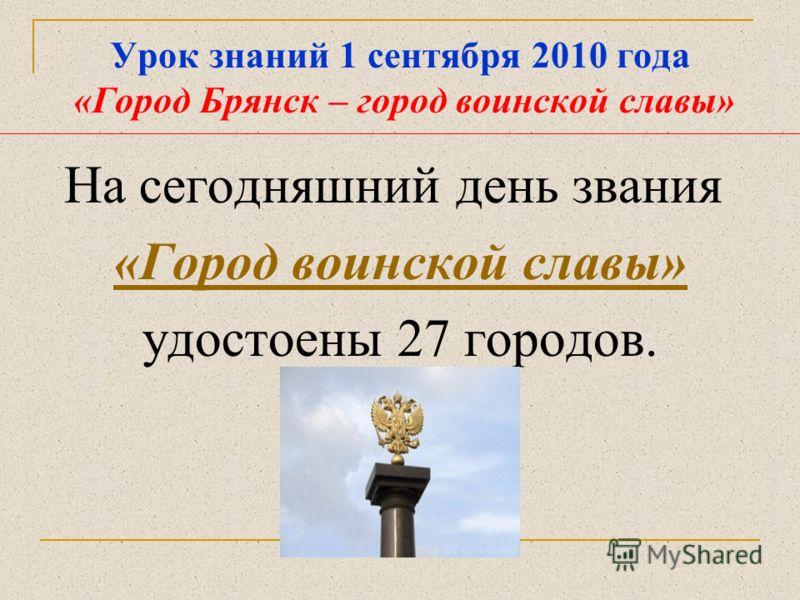 Урок знаний 1 сентября 2010 года «Город Брянск – город воинской славы» На сегодняшний день звания «Город воинской славы» удостоены 27 городов.