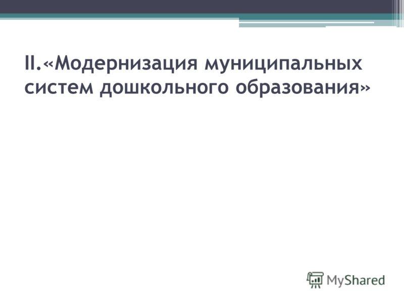 II.«Модернизация муниципальных систем дошкольного образования»
