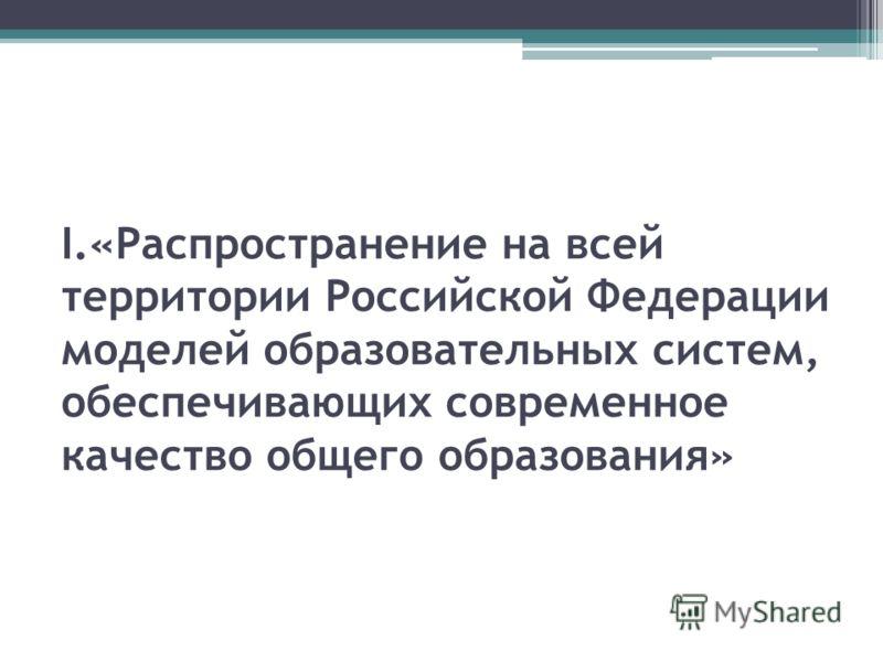 I.«Распространение на всей территории Российской Федерации моделей образовательных систем, обеспечивающих современное качество общего образования»
