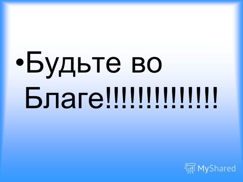 Будьте во Благе!!!!!!!!!!!!!!