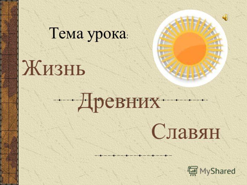 Тема урока : Жизнь Древних Славян