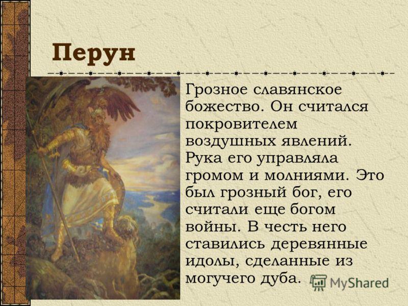Перун Грозное славянское божество. Он считался покровителем воздушных явлений. Рука его управляла громом и молниями. Это был грозный бог, его считали еще богом войны. В честь него ставились деревянные идолы, сделанные из могучего дуба.
