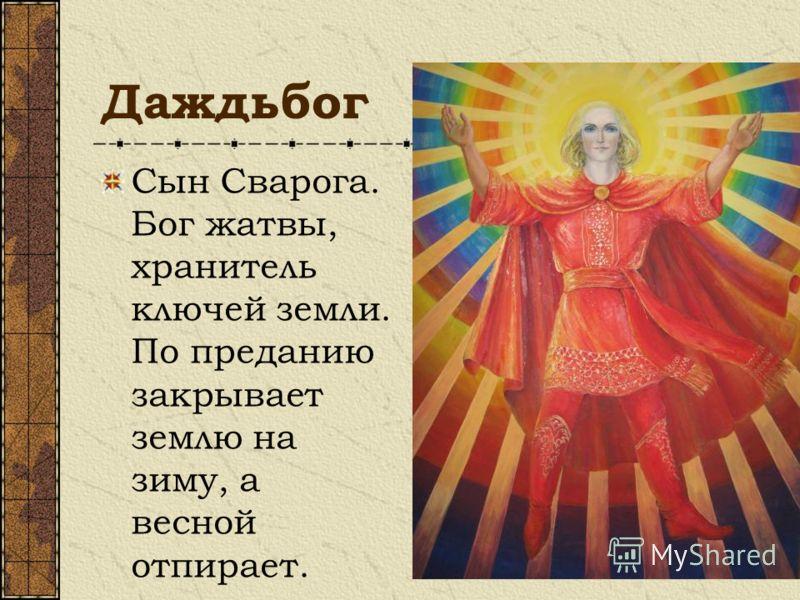 Даждьбог Сын Сварога. Бог жатвы, хранитель ключей земли. По преданию закрывает землю на зиму, а весной отпирает.
