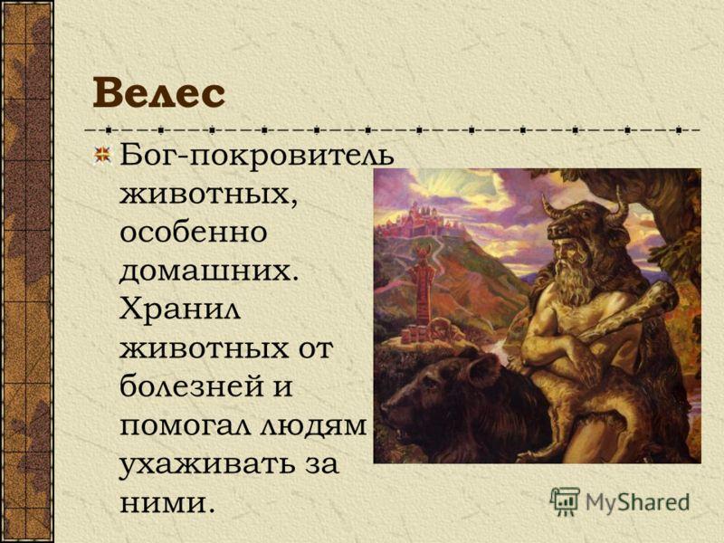 Велес Бог-покровитель животных, особенно домашних. Хранил животных от болезней и помогал людям ухаживать за ними.