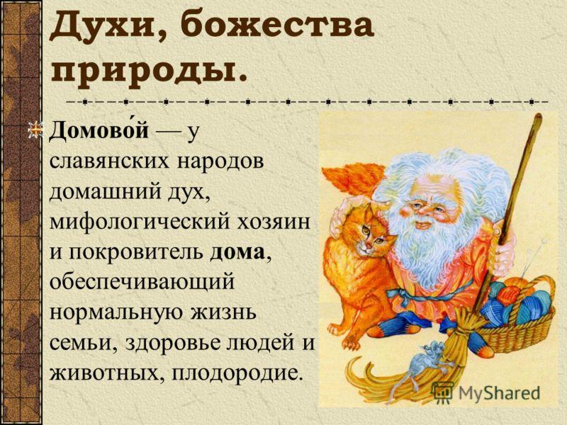 Духи, божества природы. Домово́й у славянских народов домашний дух, мифологический хозяин и покровитель дома, обеспечивающий нормальную жизнь семьи, здоровье людей и животных, плодородие.