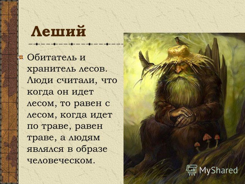 Леший Обитатель и хранитель лесов. Люди считали, что когда он идет лесом, то равен с лесом, когда идет по траве, равен траве, а людям являлся в образе человеческом.