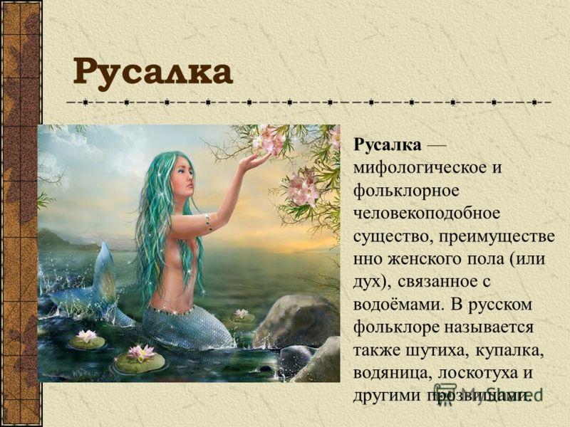 Русалка Русалка мифологическое и фольклорное человекоподобное существо, преимуществе нно женского пола (или дух), связанное с водоёмами. В русском фольклоре называется также шутиха, купалка, водяница, лоскотуха и другими прозвищами.