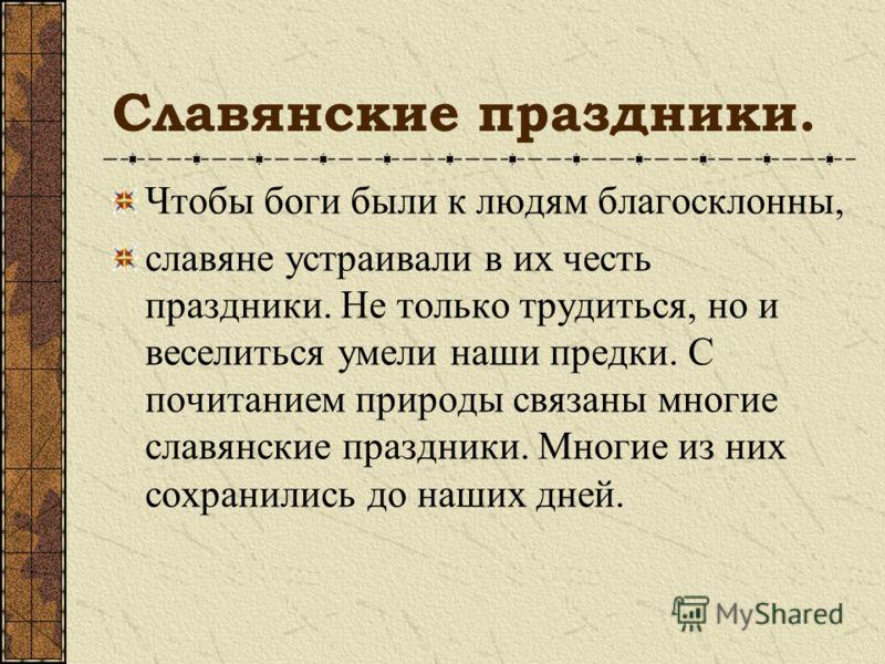 Славянские праздники. Чтобы боги были к людям благосклонны, славяне устраивали в их честь праздники. Не только трудиться, но и веселиться умели наши предки. С почитанием природы связаны многие славянские праздники. Многие из них сохранились до наших