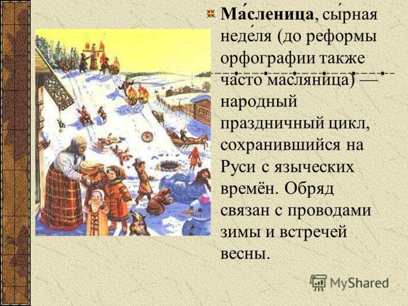 Ма́сленица, сы́рная неде́ля (до реформы орфографии также часто масляница) народный праздничный цикл, сохранившийся на Руси с языческих времён. Обряд связан с проводами зимы и встречей весны.