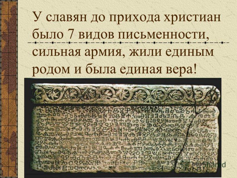 У славян до прихода христиан было 7 видов письменности, сильная армия, жили единым родом и была единая вера!