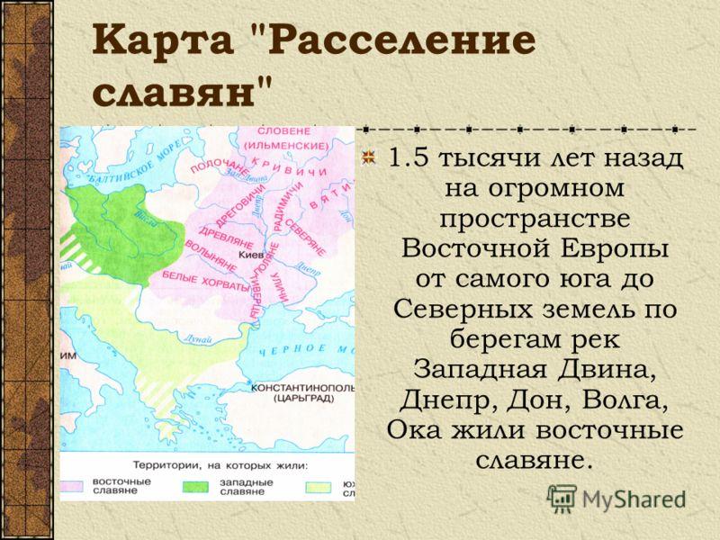 Карта Расселение славян 1.5 тысячи лет назад на огромном пространстве Восточной Европы от самого юга до Северных земель по берегам рек Западная Двина, Днепр, Дон, Волга, Ока жили восточные славяне.