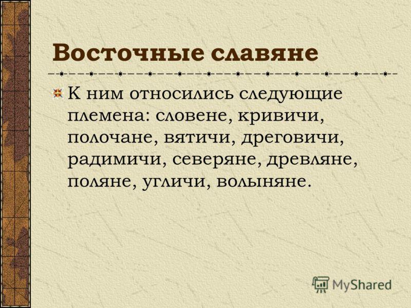 Восточные славяне К ним относились следующие племена: словене, кривичи, полочане, вятичи, дреговичи, радимичи, северяне, древляне, поляне, угличи, волыняне.
