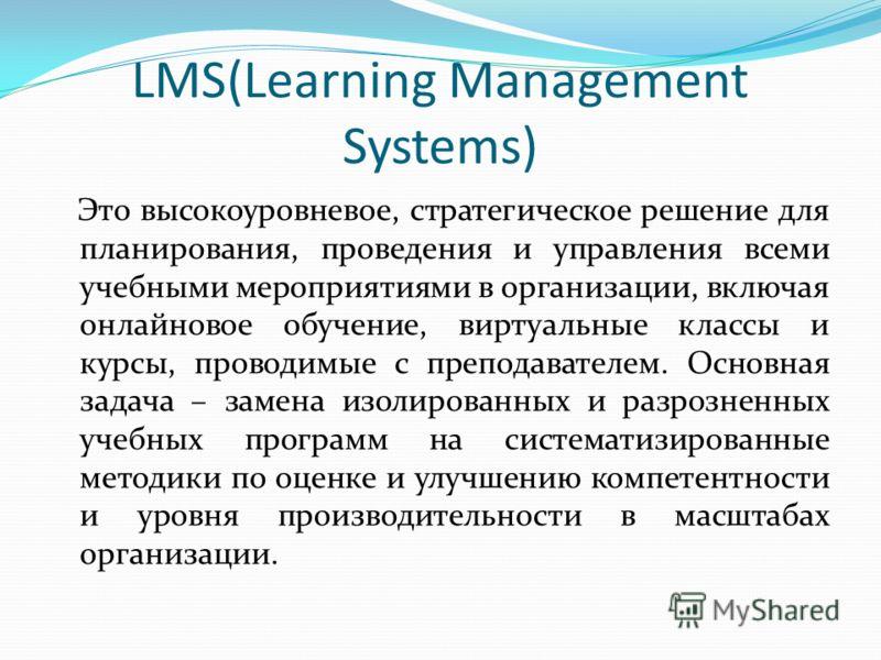 LMS(Learning Management Systems) Это высокоуровневое, стратегическое решение для планирования, проведения и управления всеми учебными мероприятиями в организации, включая онлайновое обучение, виртуальные классы и курсы, проводимые с преподавателем. О