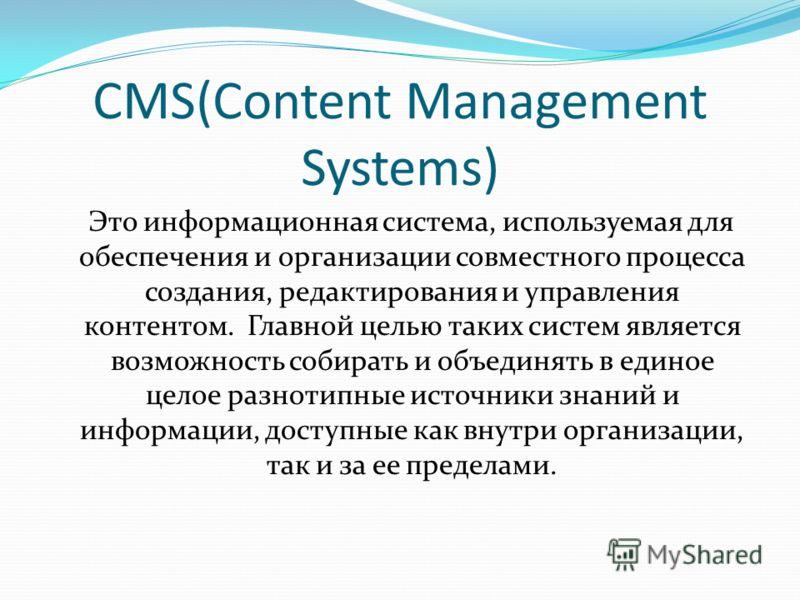 CMS(Content Management Systems) Это информационная система, используемая для обеспечения и организации совместного процесса создания, редактирования и управления контентом. Главной целью таких систем является возможность собирать и объединять в едино