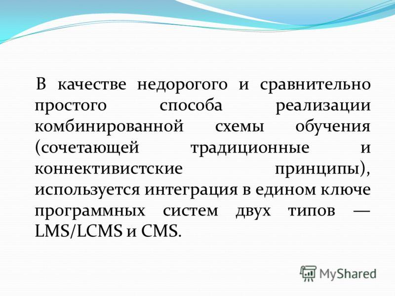 В качестве недорогого и сравнительно простого способа реализации комбинированной схемы обучения (сочетающей традиционные и коннективистские принципы), используется интеграция в едином ключе программных систем двух типов LMS/LCMS и CMS.