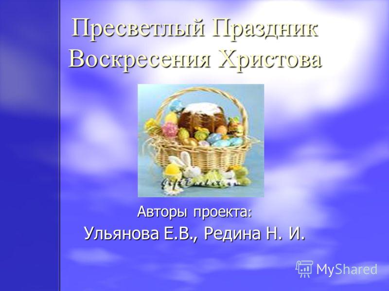 Авторы проекта : Ульянова Е.В., Редина Н. И. Пресветлый Праздник Воскресения Христова