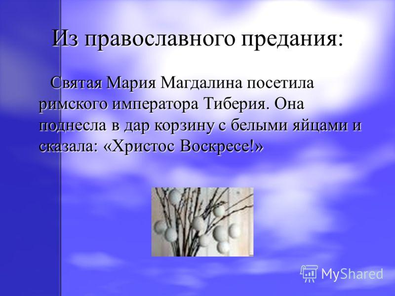 Из православного предания: Святая Мария Магдалина посетила римского императора Тиберия. Она поднесла в дар корзину с белыми яйцами и сказала: «Христос Воскресе!» Святая Мария Магдалина посетила римского императора Тиберия. Она поднесла в дар корзину