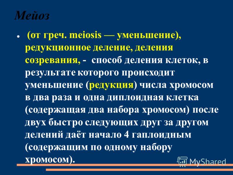 Мейоз (от греч. meiosis уменьшение), редукционное деление, деления созревания, - способ деления клеток, в результате которого происходит уменьшение (редукция) числа хромосом в два раза и одна диплоидная клетка (содержащая два набора хромосом) после д