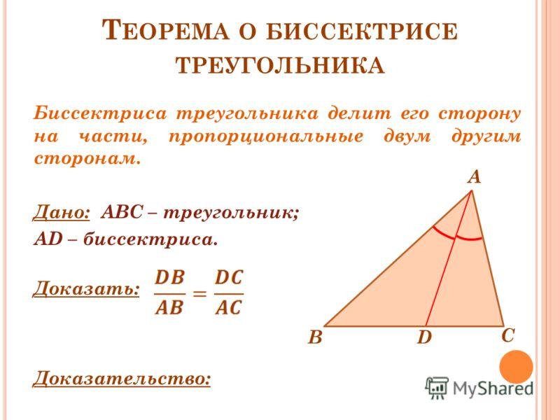 Т ЕОРЕМА О БИССЕКТРИСЕ ТРЕУГОЛЬНИКА Биссектриса треугольника делит его сторону на части, пропорциональные двум другим сторонам. Дано: ABC – треугольник; AD – биссектриса. Доказать: Доказательство: B А С D
