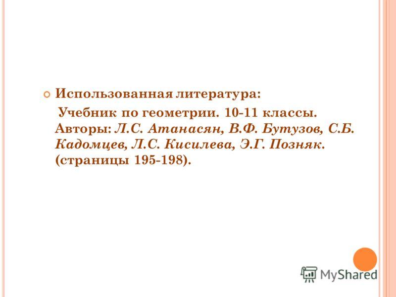 Использованная литература: Учебник по геометрии. 10-11 классы. Авторы: Л.С. Атанасян, В.Ф. Бутузов, С.Б. Кадомцев, Л.С. Кисилева, Э.Г. Позняк. (страницы 195-198).