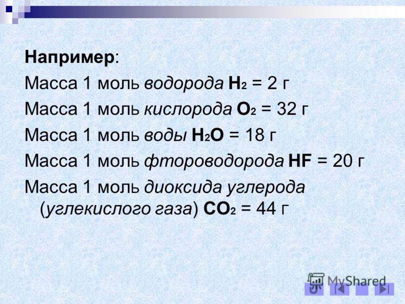 Например: Масса 1 мол Ь водорода H 2 = 2 г Масса 1 мол Ь кислорода O 2 = 32 г Масса 1 мол Ь воды H 2 O = 18 г Масса 1 мол Ь фтороводорода HF = 20 г Масса 1 мол Ь диоксида углерода (углекислого газа) CO 2 = 44 Г
