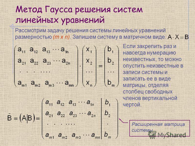 Метод Гаусса решения систем линейных уравнений Рассмотрим задачу решения системы линейных уравнений размерностью (m x n). Запишем систему в матричном виде: Если закрепить раз и навсегда нумерацию неизвестных, то можно опустить неизвестные в записи си