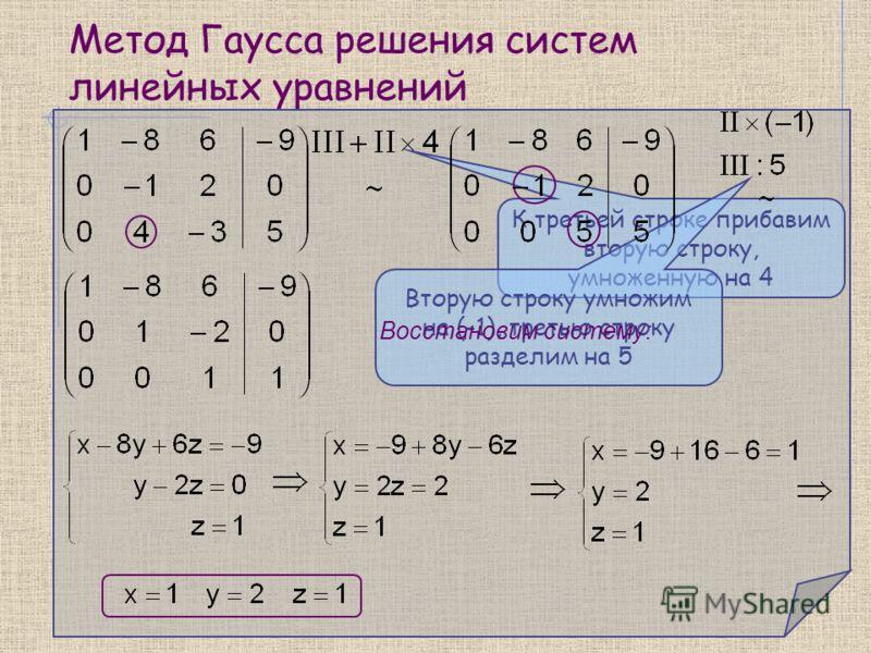 Метод Гаусса решения систем линейных уравнений К третьей строке прибавим вторую строку, умноженную на 4 Вторую строку умножим на (-1), третью строку разделим на 5 Восстановим систему: