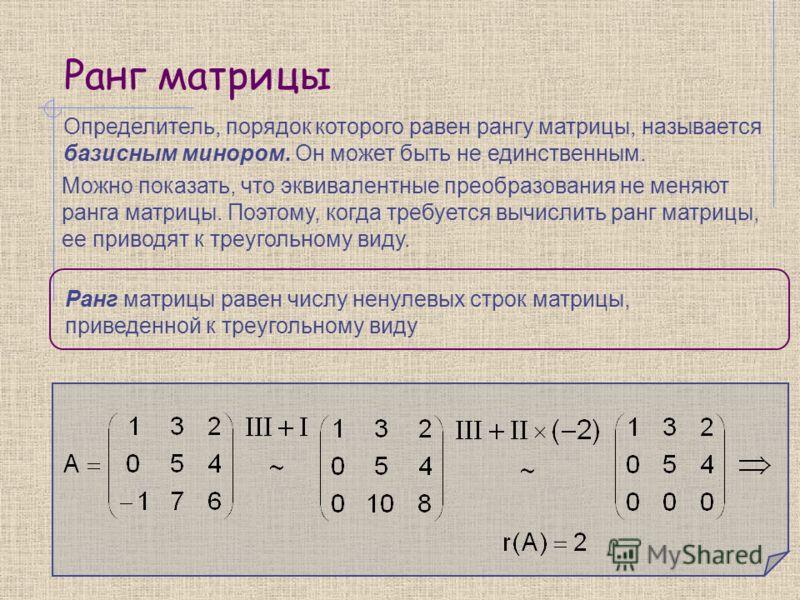 Ранг матрицы Определитель, порядок которого равен рангу матрицы, называется базисным минором. Он может быть не единственным. Можно показать, что эквивалентные преобразования не меняют ранга матрицы. Поэтому, когда требуется вычислить ранг матрицы, ее
