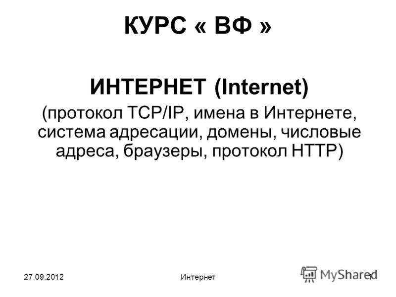 27.09.2012Интернет1 КУРС « ВФ » ИНТЕРНЕТ (Internet) (протокол TCP/IP, имена в Интернете, система адресации, домены, числовые адреса, браузеры, протокол HTTP)